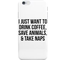 I Just Want to Drink Coffee, Save Animals & Take Naps iPhone Case/Skin