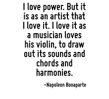 I love power. But it is as an artist that I love it. I love it as a musician loves his violin, to draw out its sounds and chords and harmonies. Photographic Print