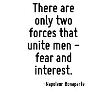 There are only two forces that unite men - fear and interest. Photographic Print