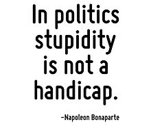 In politics stupidity is not a handicap. Photographic Print