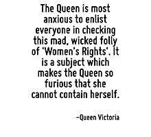 The Queen is most anxious to enlist everyone in checking this mad, wicked folly of 'Women's Rights'. It is a subject which makes the Queen so furious that she cannot contain herself. Photographic Print