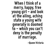 When I think of a merry, happy, free young girl - and look at the ailing, aching state a young wife generally is doomed to - which you can't deny is the penalty of marriage. Photographic Print