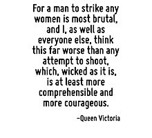 For a man to strike any women is most brutal, and I, as well as everyone else, think this far worse than any attempt to shoot, which, wicked as it is, is at least more comprehensible and more courage Photographic Print