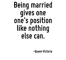 Being married gives one one's position like nothing else can. Photographic Print