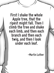 First I shake the whole Apple tree, that the ripest might fall. Then I climb the tree and shake each limb, and then each branch and then each twig, and then I look under each leaf. T-Shirt