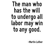 The man who has the will to undergo all labor may win to any good. Photographic Print