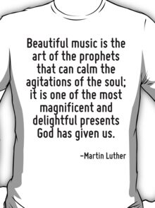 Beautiful music is the art of the prophets that can calm the agitations of the soul; it is one of the most magnificent and delightful presents God has given us. T-Shirt