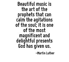 Beautiful music is the art of the prophets that can calm the agitations of the soul; it is one of the most magnificent and delightful presents God has given us. Photographic Print