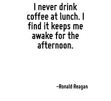 I never drink coffee at lunch. I find it keeps me awake for the afternoon. Photographic Print