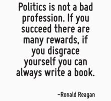 Politics is not a bad profession. If you succeed there are many rewards, if you disgrace yourself you can always write a book. T-Shirt