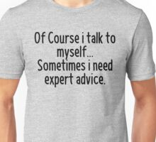 Of Course I talk to myself, sometimes I need expert advice Unisex T-Shirt