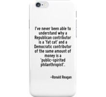I've never been able to understand why a Republican contributor is a 'fat cat' and a Democratic contributor of the same amount of money is a 'public-spirited philanthropist'. iPhone Case/Skin