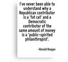 I've never been able to understand why a Republican contributor is a 'fat cat' and a Democratic contributor of the same amount of money is a 'public-spirited philanthropist'. Canvas Print