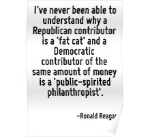 I've never been able to understand why a Republican contributor is a 'fat cat' and a Democratic contributor of the same amount of money is a 'public-spirited philanthropist'. Poster