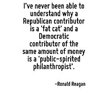 I've never been able to understand why a Republican contributor is a 'fat cat' and a Democratic contributor of the same amount of money is a 'public-spirited philanthropist'. Photographic Print