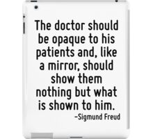 The doctor should be opaque to his patients and, like a mirror, should show them nothing but what is shown to him. iPad Case/Skin