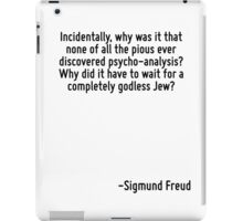 Incidentally, why was it that none of all the pious ever discovered psycho-analysis? Why did it have to wait for a completely godless Jew? iPad Case/Skin