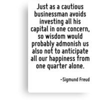 Just as a cautious businessman avoids investing all his capital in one concern, so wisdom would probably admonish us also not to anticipate all our happiness from one quarter alone. Canvas Print