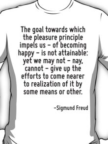 The goal towards which the pleasure principle impels us - of becoming happy - is not attainable: yet we may not - nay, cannot - give up the efforts to come nearer to realization of it by some means o T-Shirt