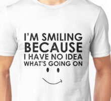I'm Smiling Because I Have no Idea what's Going on Unisex T-Shirt
