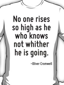 No one rises so high as he who knows not whither he is going. T-Shirt