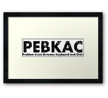 PEBKAC- Problem exists between keyboard and chair Framed Print