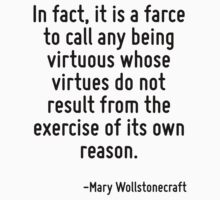 In fact, it is a farce to call any being virtuous whose virtues do not result from the exercise of its own reason. by Quotr