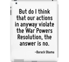 But do I think that our actions in anyway violate the War Powers Resolution, the answer is no. iPad Case/Skin