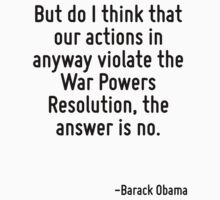 But do I think that our actions in anyway violate the War Powers Resolution, the answer is no. by Quotr