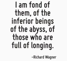 I am fond of them, of the inferior beings of the abyss, of those who are full of longing. by Quotr