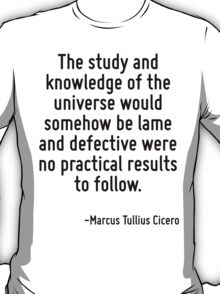 The study and knowledge of the universe would somehow be lame and defective were no practical results to follow. T-Shirt