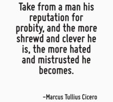 Take from a man his reputation for probity, and the more shrewd and clever he is, the more hated and mistrusted he becomes. by Quotr