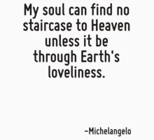 My soul can find no staircase to Heaven unless it be through Earth's loveliness. by Quotr