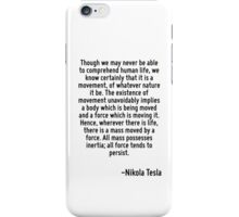 Though we may never be able to comprehend human life, we know certainly that it is a movement, of whatever nature it be. The existence of movement unavoidably implies a body which is being moved and  iPhone Case/Skin
