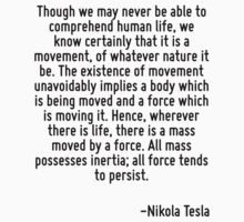 Though we may never be able to comprehend human life, we know certainly that it is a movement, of whatever nature it be. The existence of movement unavoidably implies a body which is being moved and  T-Shirt