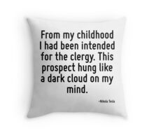 From my childhood I had been intended for the clergy. This prospect hung like a dark cloud on my mind. Throw Pillow