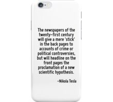 The newspapers of the twenty-first century will give a mere 'stick' in the back pages to accounts of crime or political controversies, but will headline on the front pages the proclamation of a new s iPhone Case/Skin