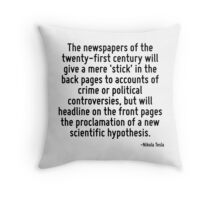 The newspapers of the twenty-first century will give a mere 'stick' in the back pages to accounts of crime or political controversies, but will headline on the front pages the proclamation of a new s Throw Pillow