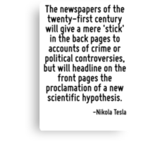 The newspapers of the twenty-first century will give a mere 'stick' in the back pages to accounts of crime or political controversies, but will headline on the front pages the proclamation of a new s Canvas Print