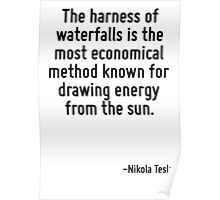 The harness of waterfalls is the most economical method known for drawing energy from the sun. Poster