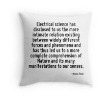 Electrical science has disclosed to us the more intimate relation existing between widely different forces and phenomena and has thus led us to a more complete comprehension of Nature and its many ma Throw Pillow