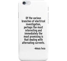 Of the various branches of electrical investigation, perhaps the most interesting and immediately the most promising is that dealing with alternating currents. iPhone Case/Skin