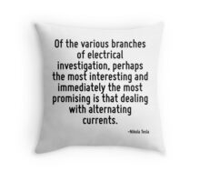 Of the various branches of electrical investigation, perhaps the most interesting and immediately the most promising is that dealing with alternating currents. Throw Pillow