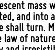 Modern science says: 'The sun is the past, the earth is the present, the moon is the future.' From an incandescent mass we have originated, and into a frozen mass we shall turn. Merciless is the law  Sticker