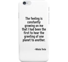 The feeling is constantly growing on me that I had been the first to hear the greeting of one planet to another. iPhone Case/Skin