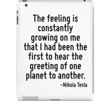 The feeling is constantly growing on me that I had been the first to hear the greeting of one planet to another. iPad Case/Skin
