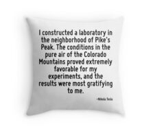I constructed a laboratory in the neighborhood of Pike's Peak. The conditions in the pure air of the Colorado Mountains proved extremely favorable for my experiments, and the results were most gratif Throw Pillow