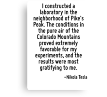I constructed a laboratory in the neighborhood of Pike's Peak. The conditions in the pure air of the Colorado Mountains proved extremely favorable for my experiments, and the results were most gratif Canvas Print