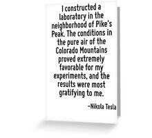 I constructed a laboratory in the neighborhood of Pike's Peak. The conditions in the pure air of the Colorado Mountains proved extremely favorable for my experiments, and the results were most gratif Greeting Card