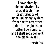 I have already demonstrated, by crucial tests, the practicability of signaling by my system from one to any other point of the globe, no matter how remote, and I shall soon convert the disbelievers. Photographic Print